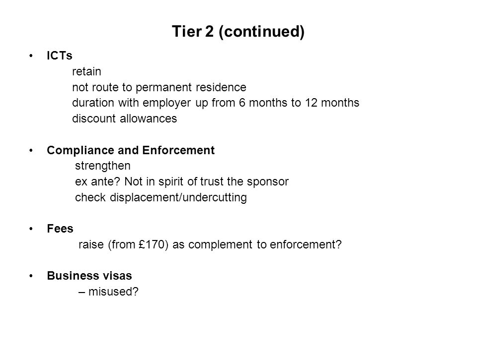 Tier 2 (continued) ICTs retain not route to permanent residence duration with employer up from 6 months to 12 months discount allowances Compliance and Enforcement strengthen ex ante.