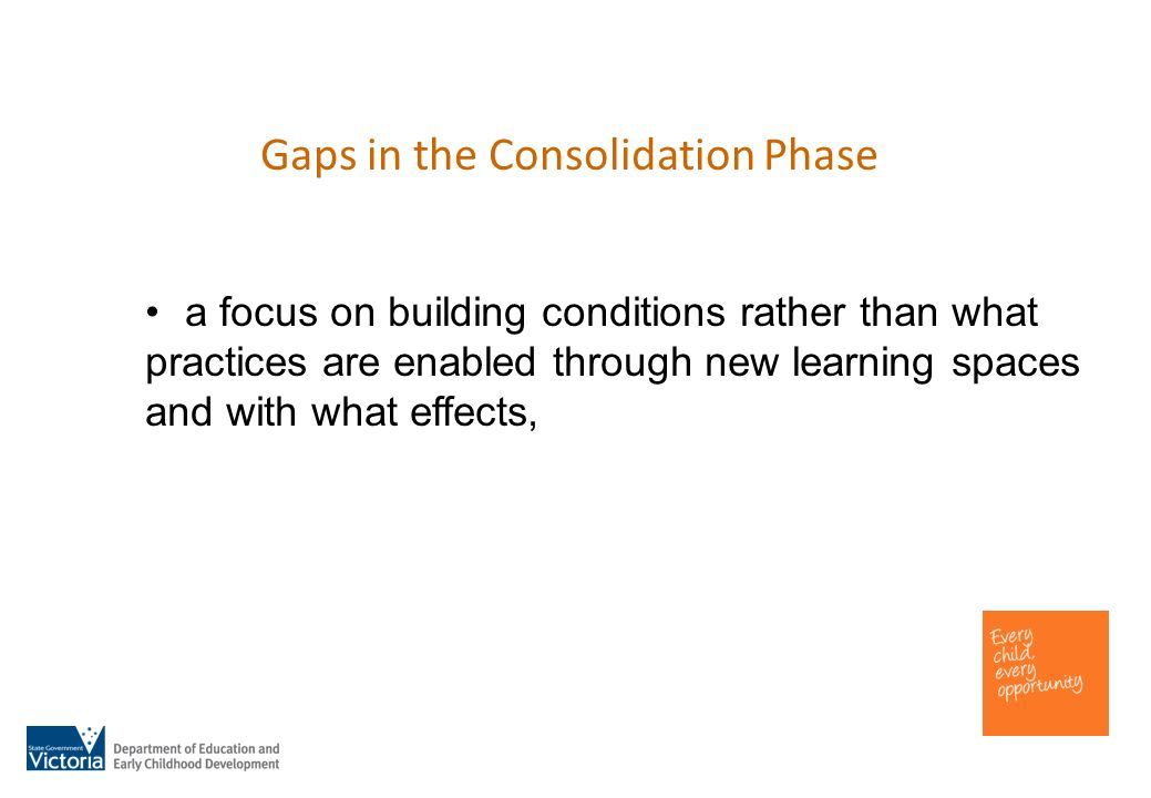 Gaps in the Consolidation Phase a focus on building conditions rather than what practices are enabled through new learning spaces and with what effects,