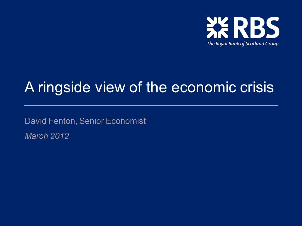 A ringside view of the economic crisis David Fenton, Senior Economist March 2012