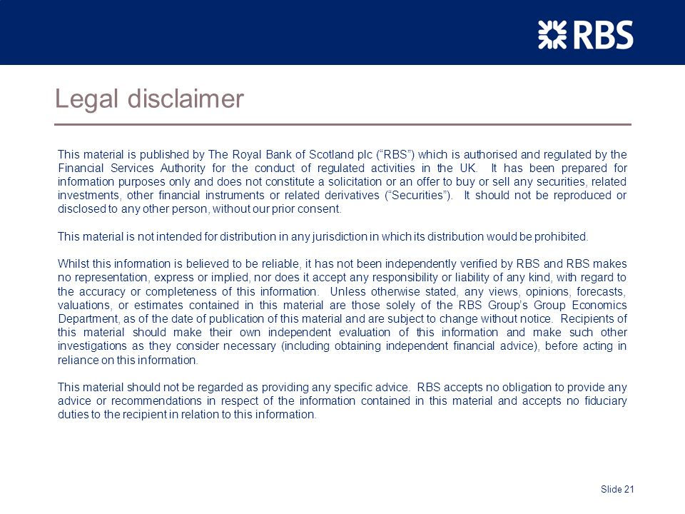 Slide 21 Legal disclaimer This material is published by The Royal Bank of Scotland plc (RBS) which is authorised and regulated by the Financial Services Authority for the conduct of regulated activities in the UK.