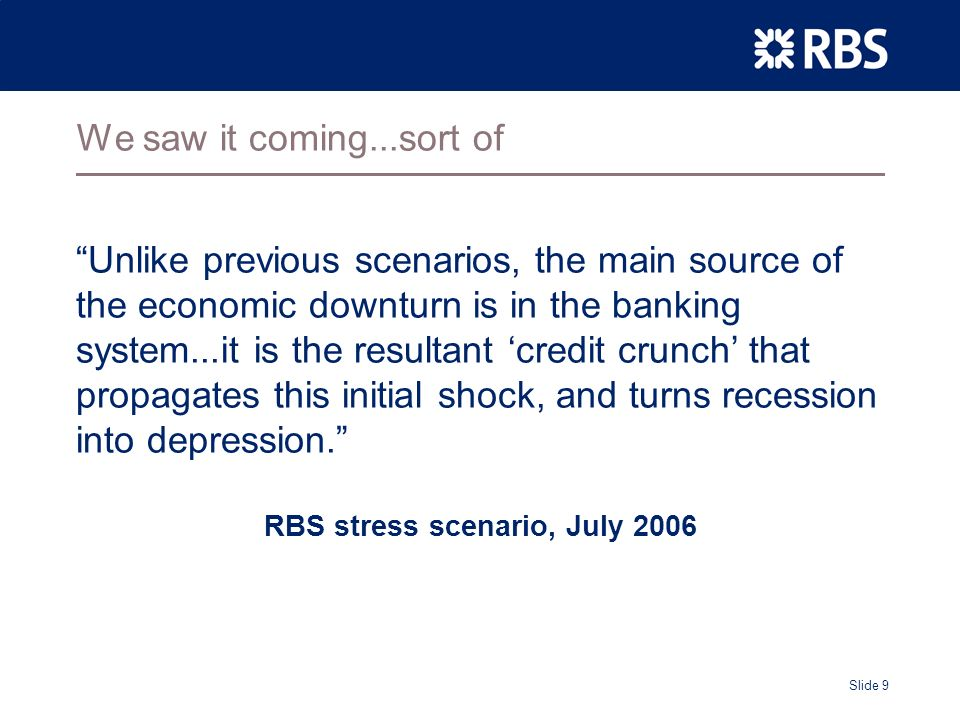 Slide 9 We saw it coming...sort of Unlike previous scenarios, the main source of the economic downturn is in the banking system...it is the resultant credit crunch that propagates this initial shock, and turns recession into depression.