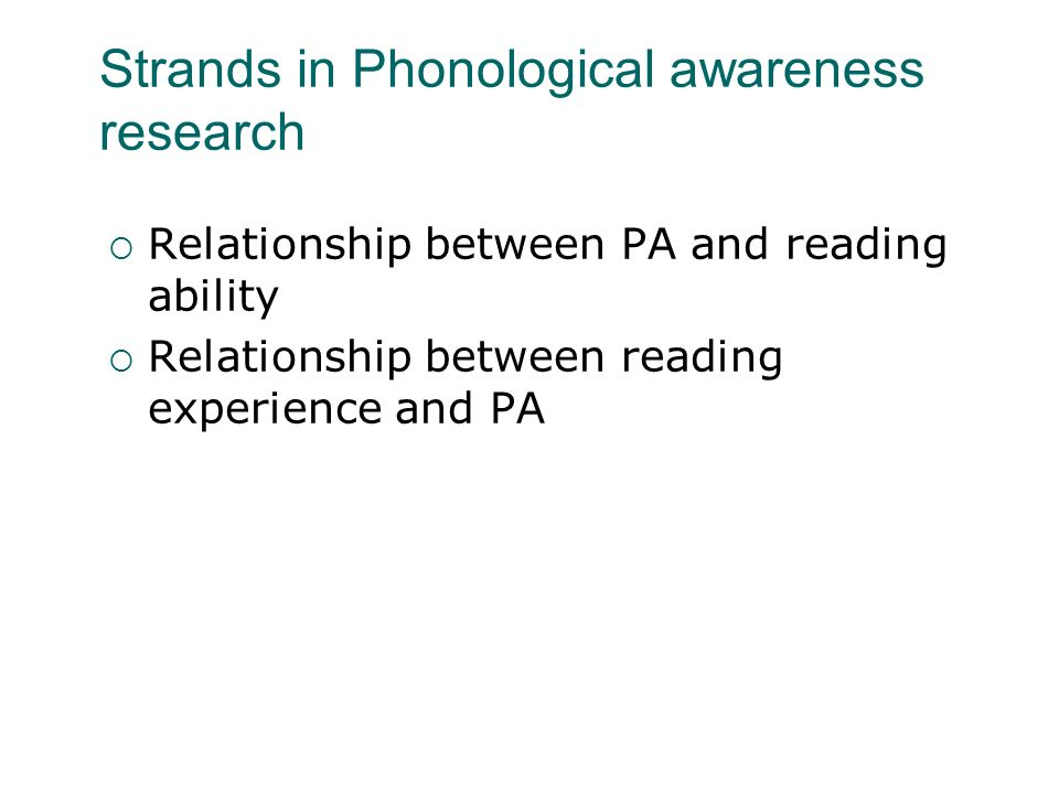 Strands in Phonological awareness research Relationship between PA and reading ability Relationship between reading experience and PA