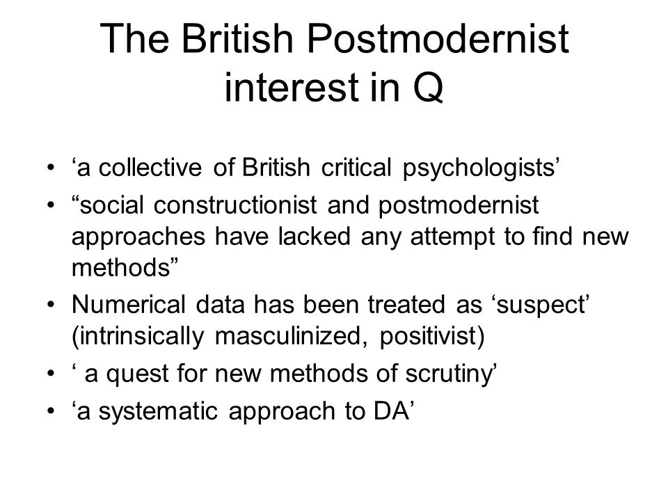 The British Postmodernist interest in Q a collective of British critical psychologists social constructionist and postmodernist approaches have lacked any attempt to find new methods Numerical data has been treated as suspect (intrinsically masculinized, positivist) a quest for new methods of scrutiny a systematic approach to DA