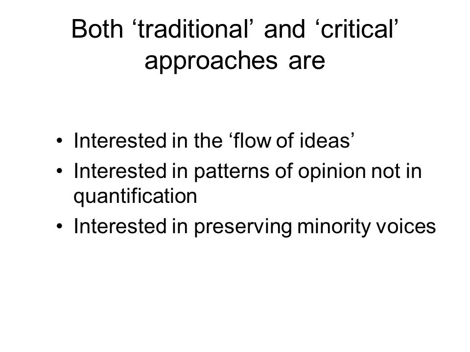 Both traditional and critical approaches are Interested in the flow of ideas Interested in patterns of opinion not in quantification Interested in preserving minority voices