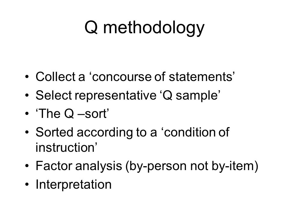 Q methodology Collect a concourse of statements Select representative Q sample The Q –sort Sorted according to a condition of instruction Factor analysis (by-person not by-item) Interpretation
