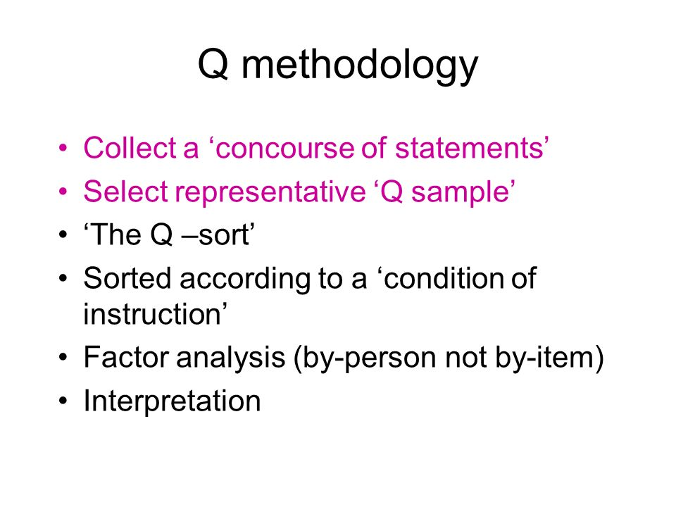 Q methodology Collect a concourse of statements Select representative Q sample The Q –sort Sorted according to a condition of instruction Factor analy