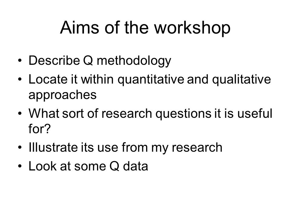 Aims of the workshop Describe Q methodology Locate it within quantitative and qualitative approaches What sort of research questions it is useful for.