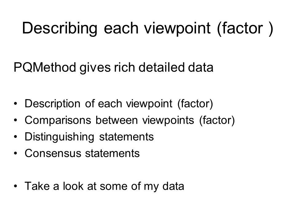 Describing each viewpoint (factor ) PQMethod gives rich detailed data Description of each viewpoint (factor) Comparisons between viewpoints (factor) D