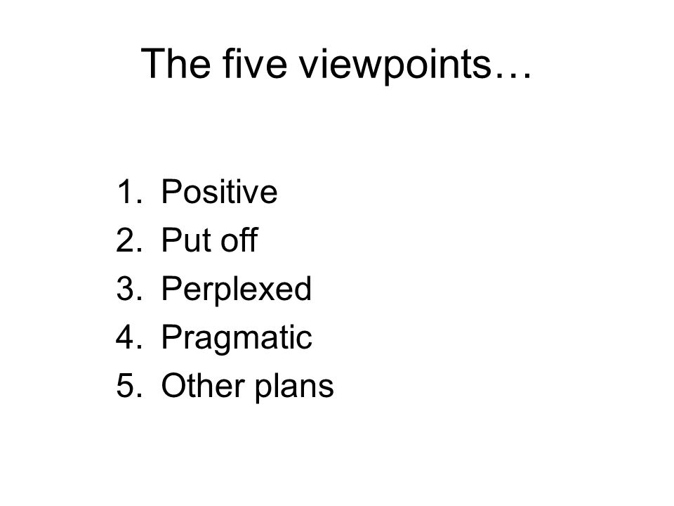 The five viewpoints… 1.Positive 2.Put off 3.Perplexed 4.Pragmatic 5.Other plans