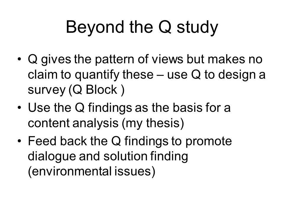Beyond the Q study Q gives the pattern of views but makes no claim to quantify these – use Q to design a survey (Q Block ) Use the Q findings as the b