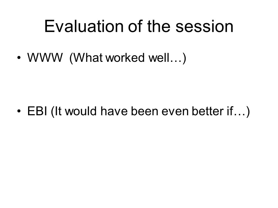 Evaluation of the session WWW (What worked well…) EBI (It would have been even better if…)