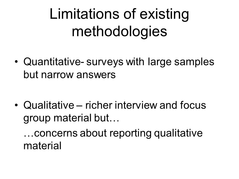 Limitations of existing methodologies Quantitative- surveys with large samples but narrow answers Qualitative – richer interview and focus group mater
