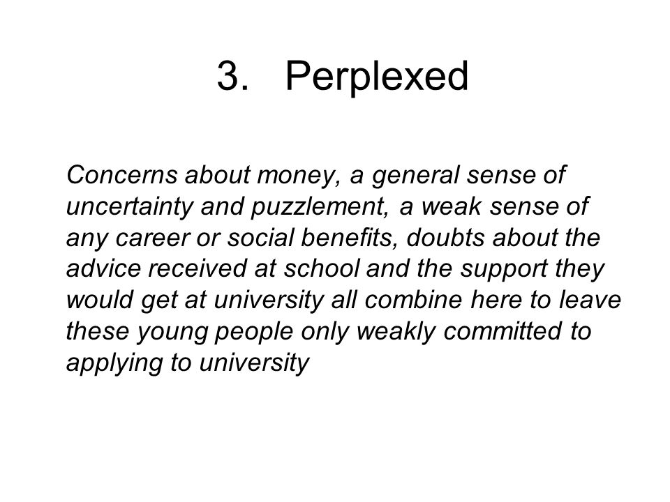 3. Perplexed Concerns about money, a general sense of uncertainty and puzzlement, a weak sense of any career or social benefits, doubts about the advi