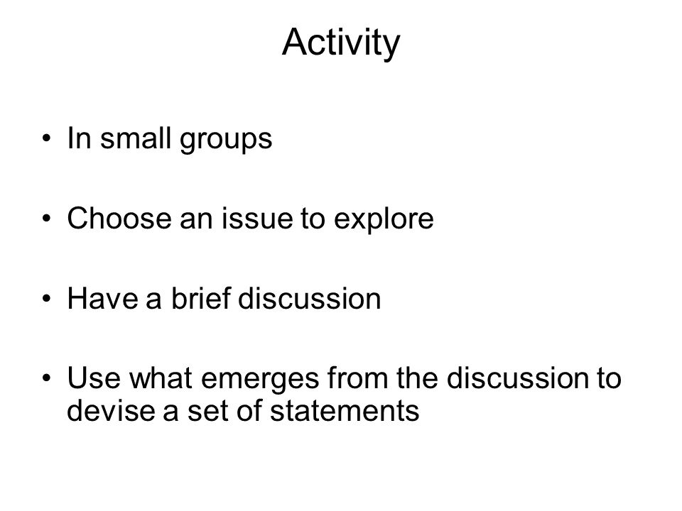 Activity In small groups Choose an issue to explore Have a brief discussion Use what emerges from the discussion to devise a set of statements