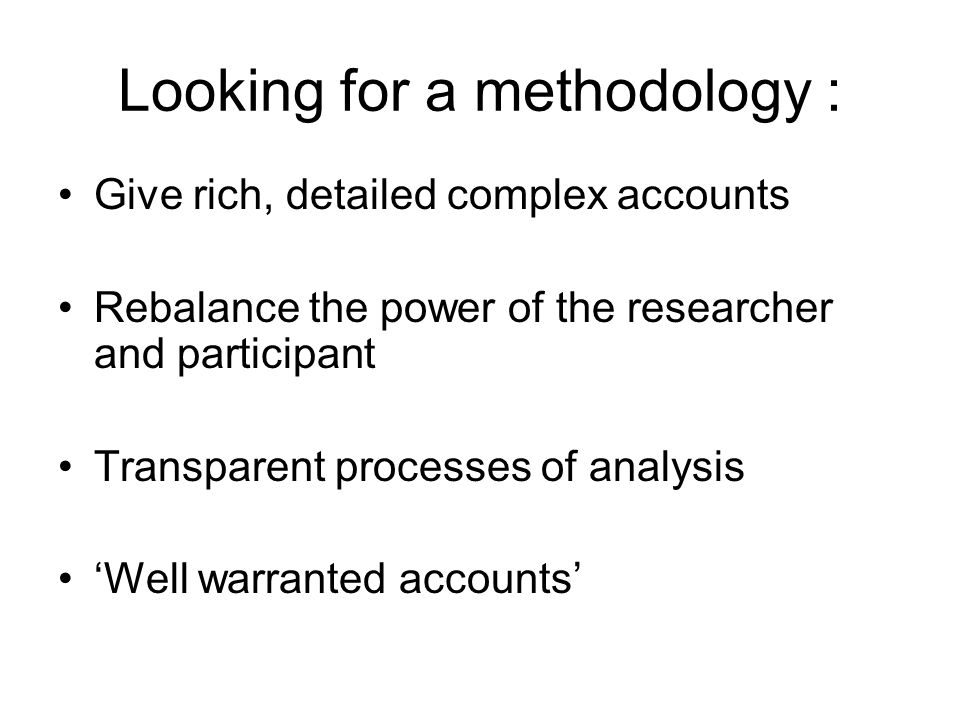 Looking for a methodology : Give rich, detailed complex accounts Rebalance the power of the researcher and participant Transparent processes of analysis Well warranted accounts