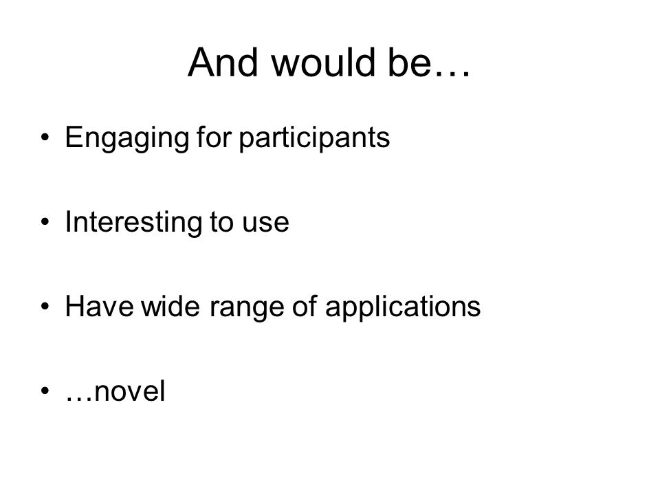 And would be… Engaging for participants Interesting to use Have wide range of applications …novel