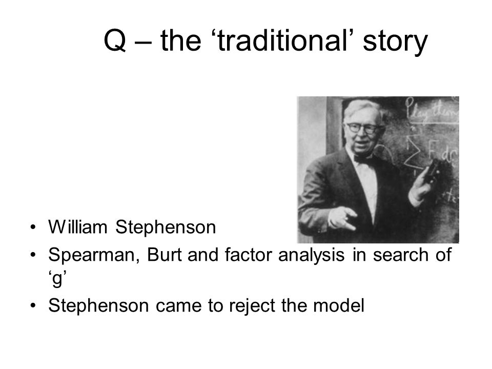 Q – the traditional story William Stephenson Spearman, Burt and factor analysis in search of g Stephenson came to reject the model