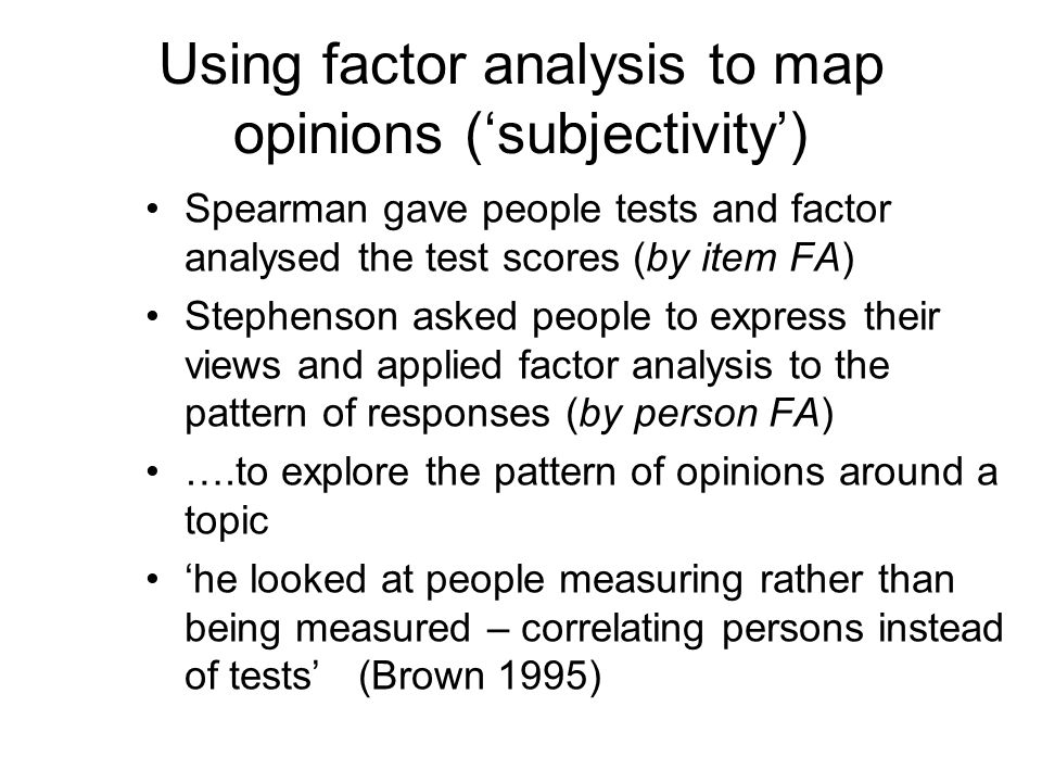 Using factor analysis to map opinions (subjectivity) Spearman gave people tests and factor analysed the test scores (by item FA) Stephenson asked peop
