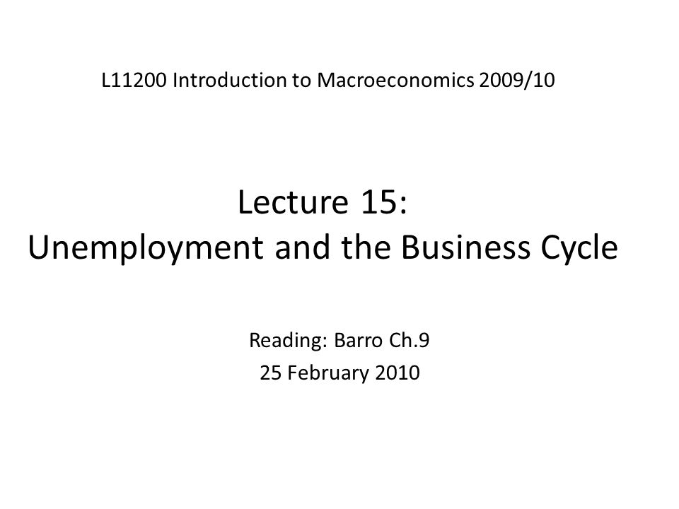 Lecture 15: Unemployment and the Business Cycle L11200 Introduction to Macroeconomics 2009/10 Reading: Barro Ch.9 25 February 2010