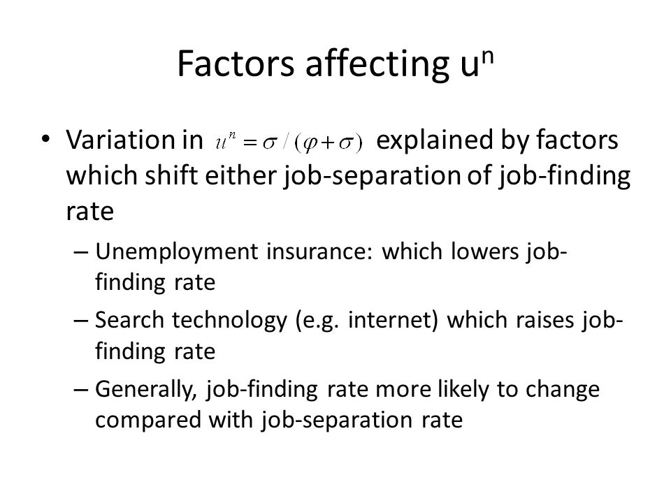Factors affecting u n Variation in explained by factors which shift either job-separation of job-finding rate – Unemployment insurance: which lowers job- finding rate – Search technology (e.g.