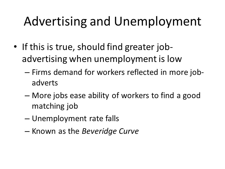 Advertising and Unemployment If this is true, should find greater job- advertising when unemployment is low – Firms demand for workers reflected in more job- adverts – More jobs ease ability of workers to find a good matching job – Unemployment rate falls – Known as the Beveridge Curve