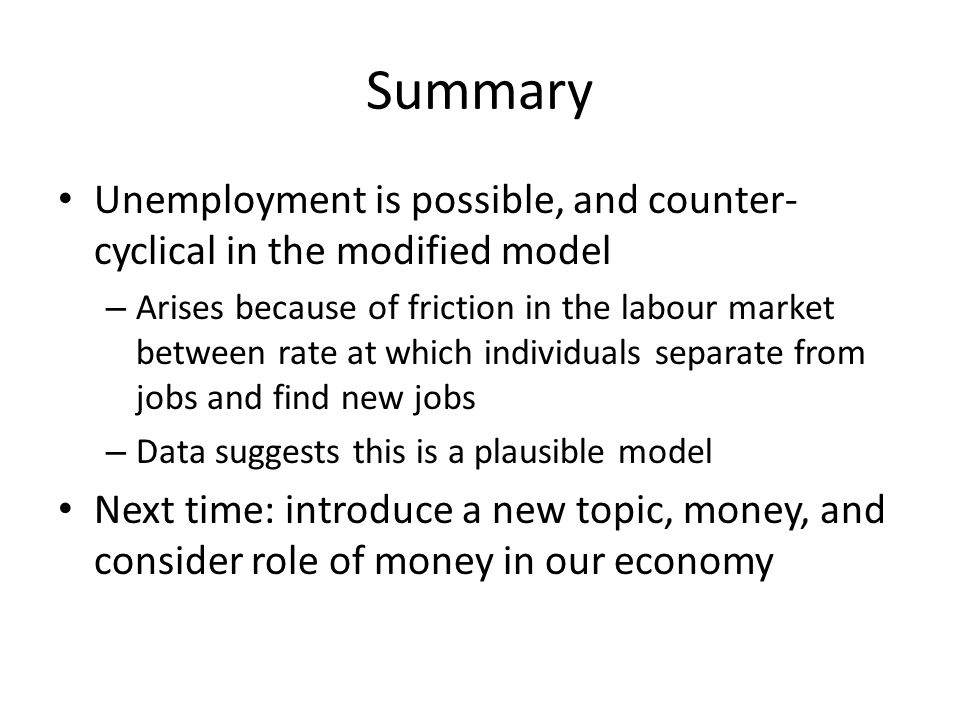 Summary Unemployment is possible, and counter- cyclical in the modified model – Arises because of friction in the labour market between rate at which individuals separate from jobs and find new jobs – Data suggests this is a plausible model Next time: introduce a new topic, money, and consider role of money in our economy