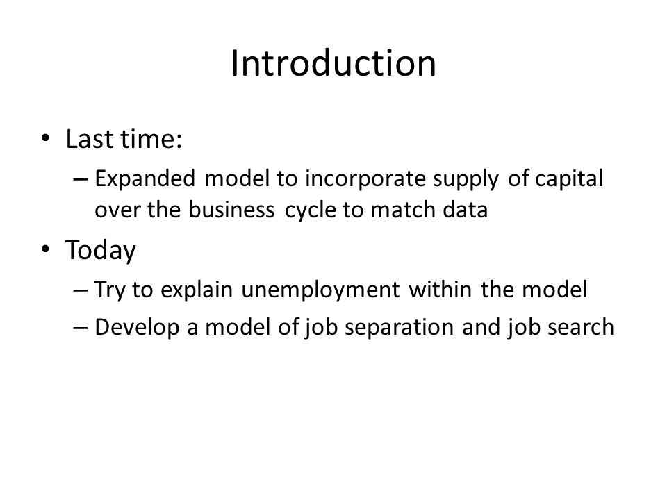 Introduction Last time: – Expanded model to incorporate supply of capital over the business cycle to match data Today – Try to explain unemployment wi