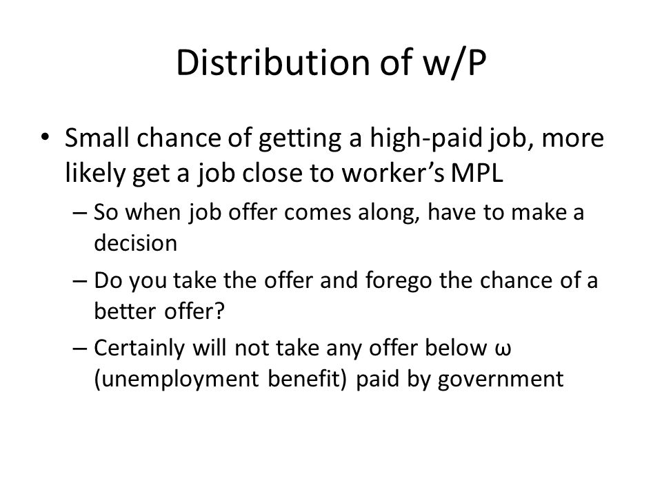 Distribution of w/P Small chance of getting a high-paid job, more likely get a job close to workers MPL – So when job offer comes along, have to make