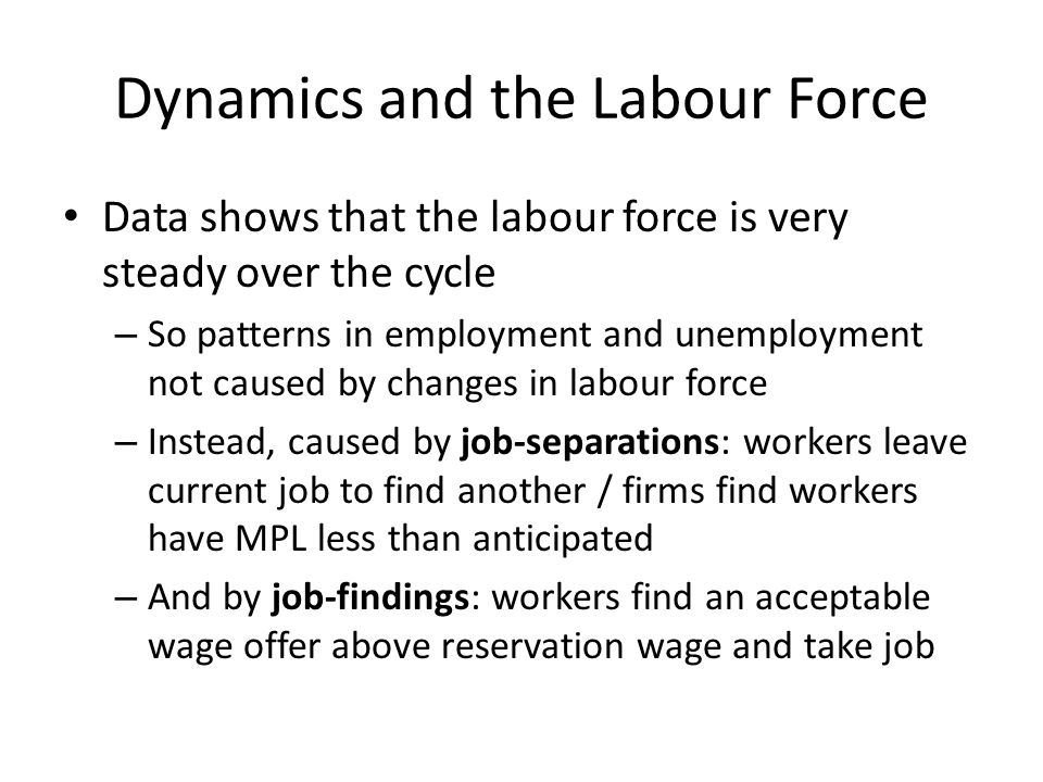 Dynamics and the Labour Force Data shows that the labour force is very steady over the cycle – So patterns in employment and unemployment not caused by changes in labour force – Instead, caused by job-separations: workers leave current job to find another / firms find workers have MPL less than anticipated – And by job-findings: workers find an acceptable wage offer above reservation wage and take job