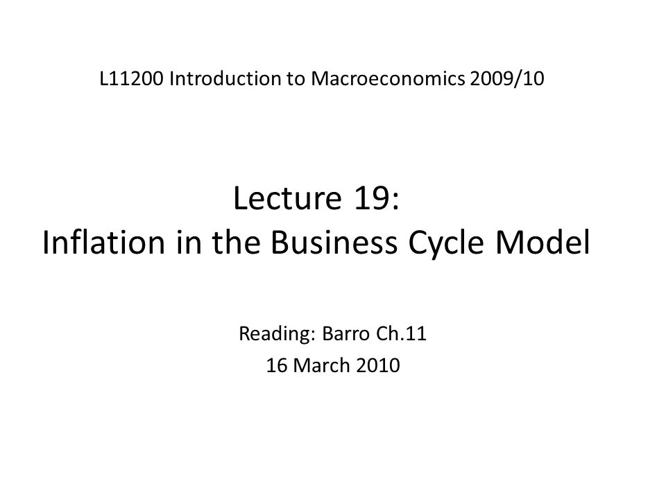 Lecture 19: Inflation in the Business Cycle Model L11200 Introduction to Macroeconomics 2009/10 Reading: Barro Ch.11 16 March 2010