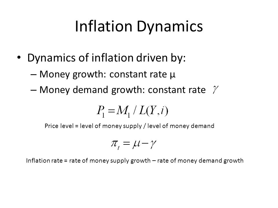 Inflation Dynamics Dynamics of inflation driven by: – Money growth: constant rate μ – Money demand growth: constant rate Price level = level of money