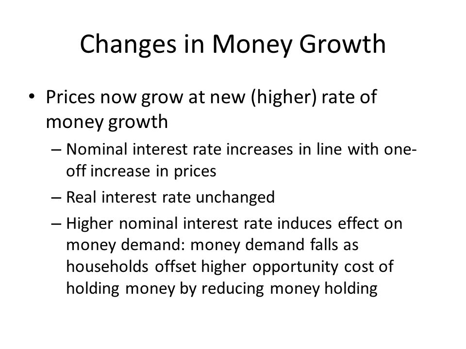 Changes in Money Growth Prices now grow at new (higher) rate of money growth – Nominal interest rate increases in line with one- off increase in price