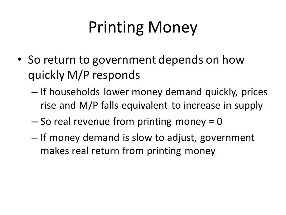 Printing Money So return to government depends on how quickly M/P responds – If households lower money demand quickly, prices rise and M/P falls equiv