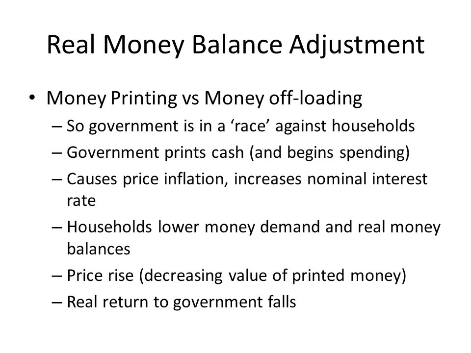 Real Money Balance Adjustment Money Printing vs Money off-loading – So government is in a race against households – Government prints cash (and begins