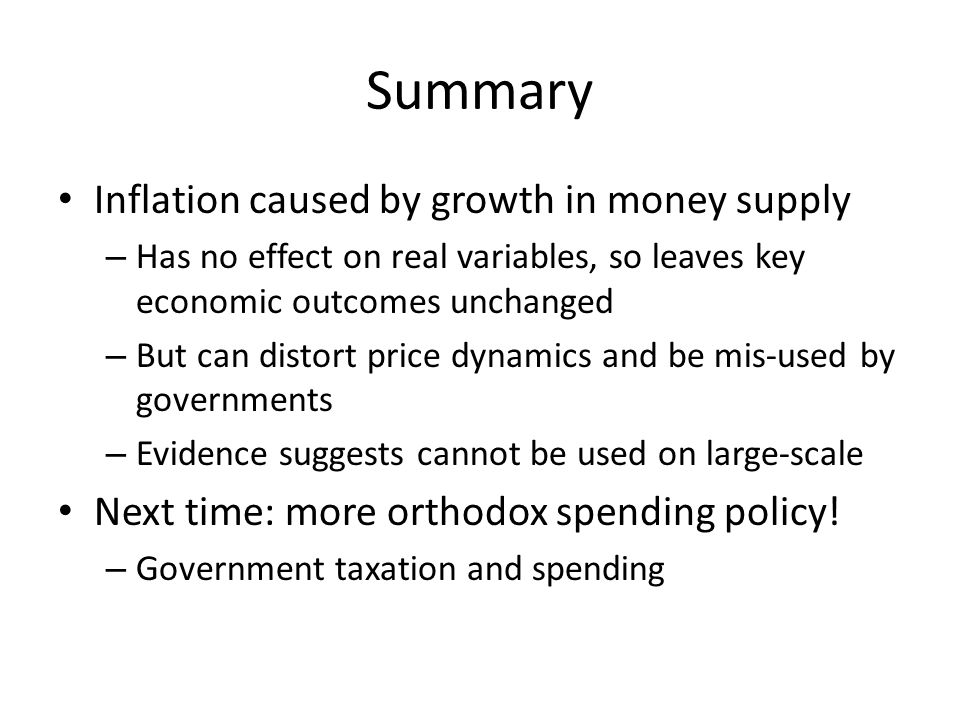 Summary Inflation caused by growth in money supply – Has no effect on real variables, so leaves key economic outcomes unchanged – But can distort pric