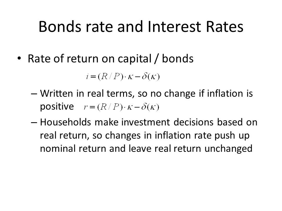 Bonds rate and Interest Rates Rate of return on capital / bonds – Written in real terms, so no change if inflation is positive – Households make inves