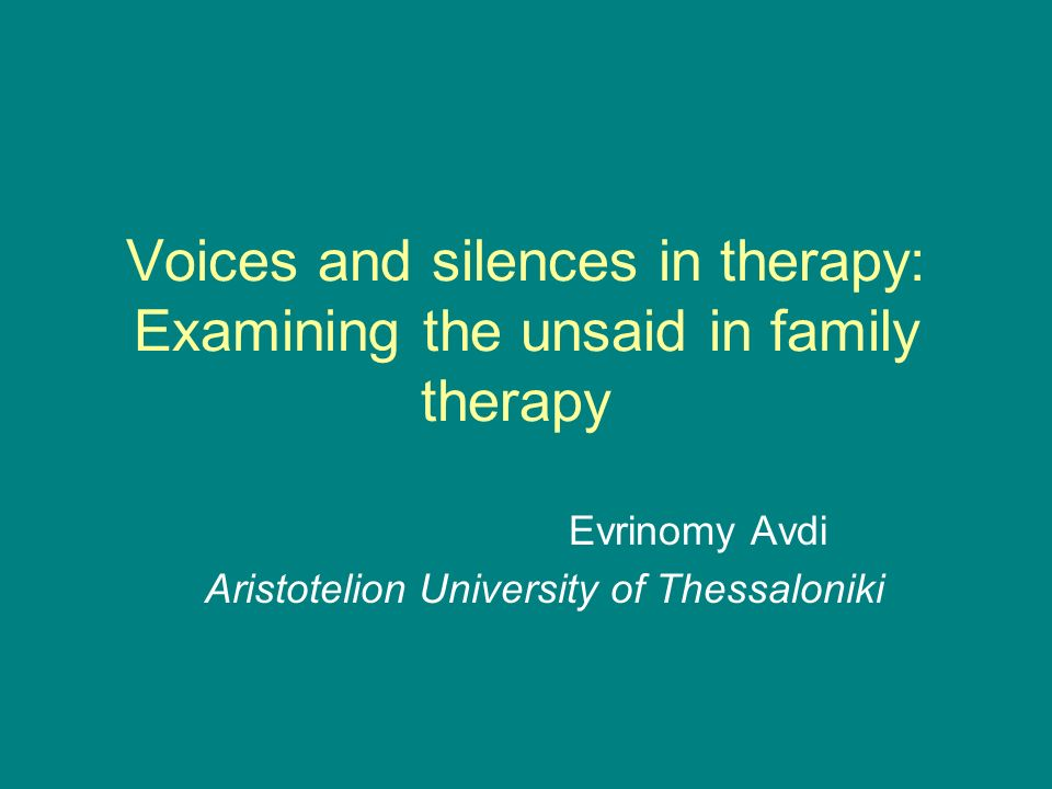 Voices and silences in therapy: Examining the unsaid in family therapy Evrinomy Avdi Aristotelion University of Thessaloniki