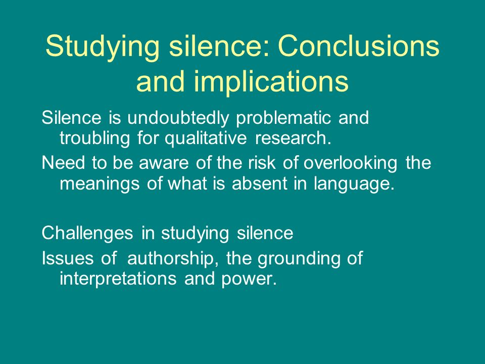 Studying silence: Conclusions and implications Silence is undoubtedly problematic and troubling for qualitative research.