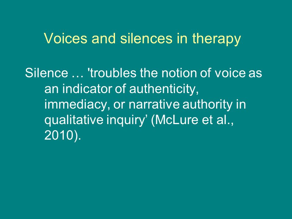 Voices and silences in therapy Silence … troubles the notion of voice as an indicator of authenticity, immediacy, or narrative authority in qualitative inquiry (McLure et al., 2010).