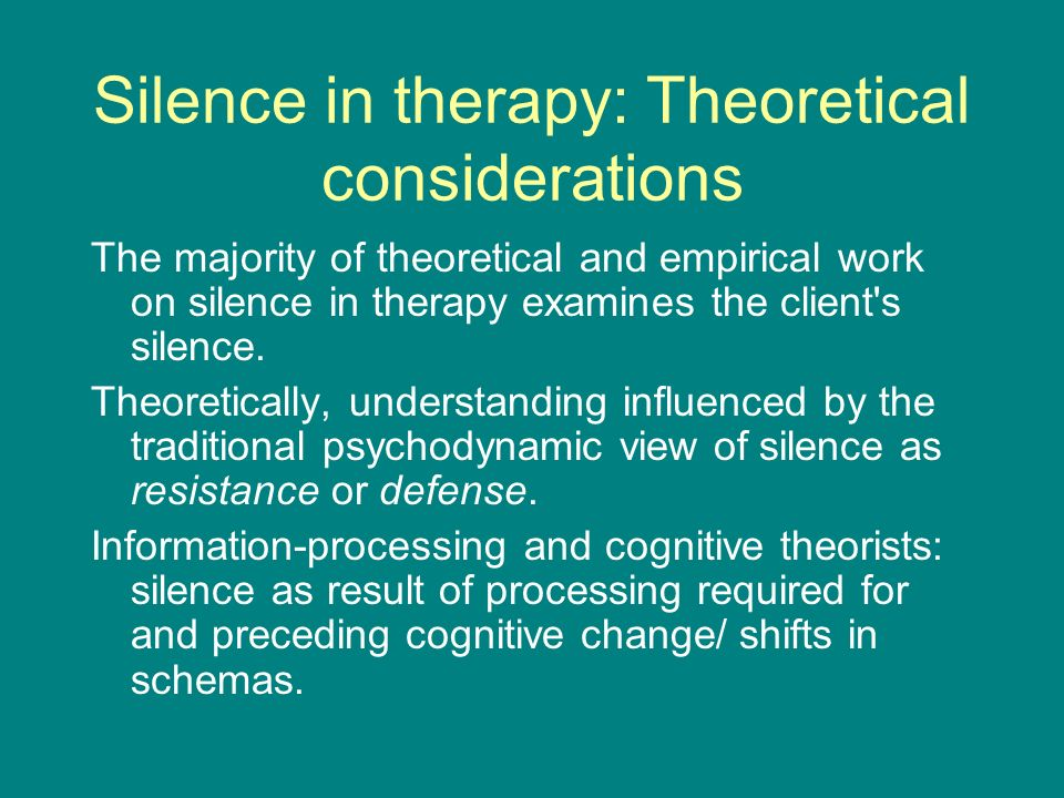 Silence in therapy: Theoretical considerations The majority of theoretical and empirical work on silence in therapy examines the client s silence.