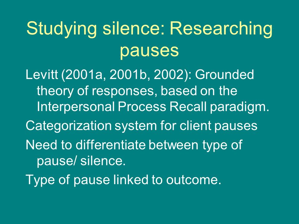 Studying silence: Researching pauses Levitt (2001a, 2001b, 2002): Grounded theory of responses, based on the Interpersonal Process Recall paradigm.