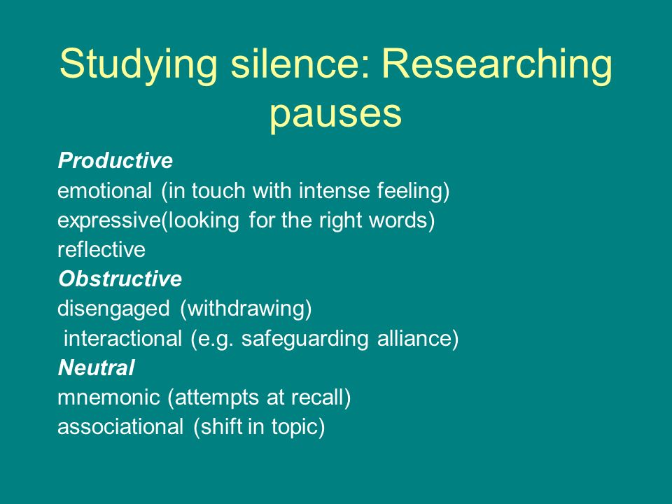 Studying silence: Researching pauses Productive emotional (in touch with intense feeling) expressive(looking for the right words) reflective Obstructive disengaged (withdrawing) interactional (e.g.