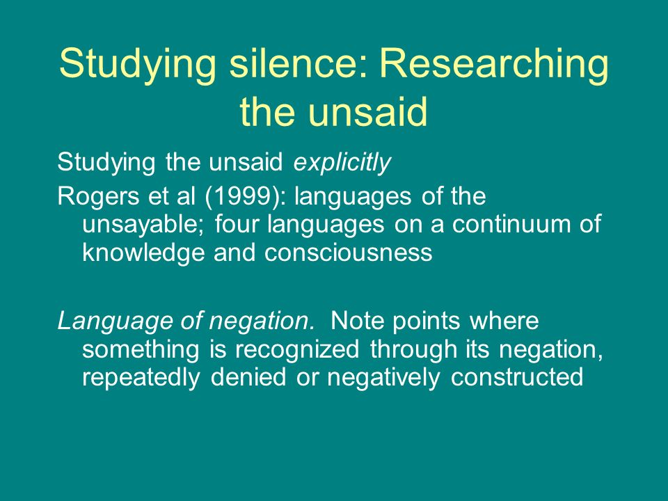 Studying silence: Researching the unsaid Studying the unsaid explicitly Rogers et al (1999): languages of the unsayable; four languages on a continuum of knowledge and consciousness Language of negation.