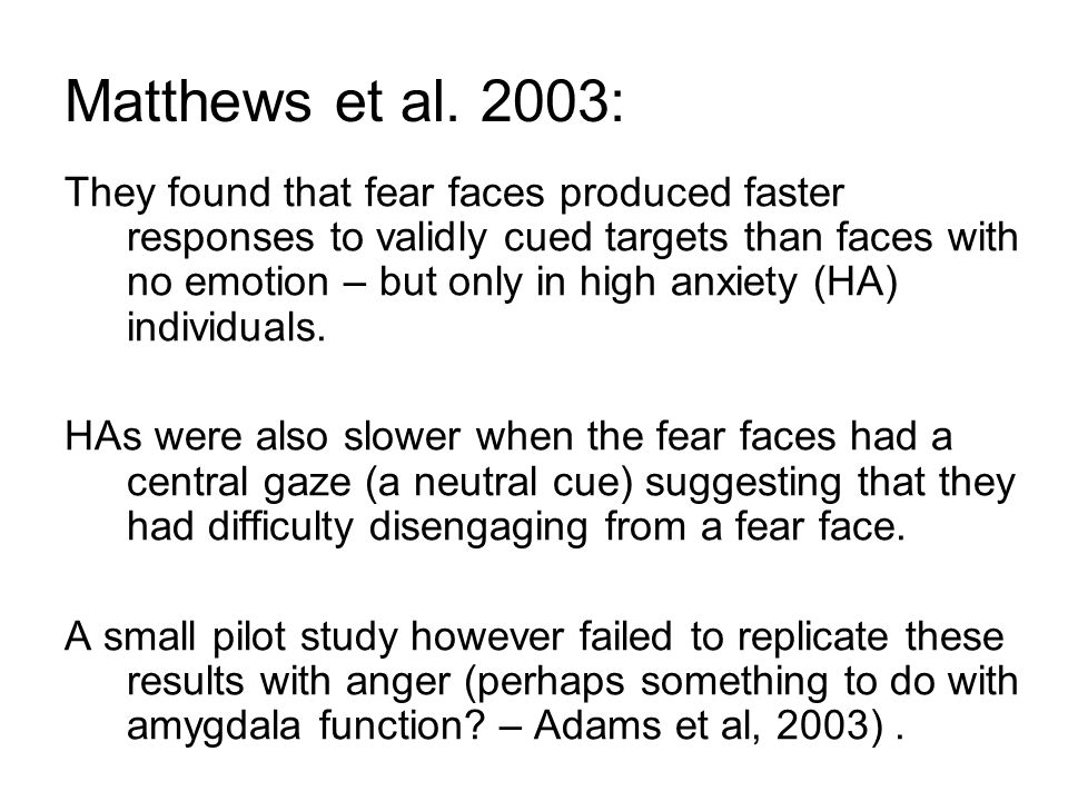 Matthews et al. 2003: They found that fear faces produced faster responses to validly cued targets than faces with no emotion – but only in high anxie