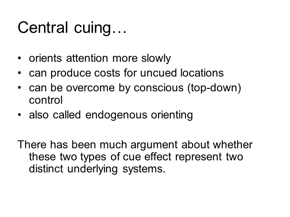 Central cuing… orients attention more slowly can produce costs for uncued locations can be overcome by conscious (top-down) control also called endoge