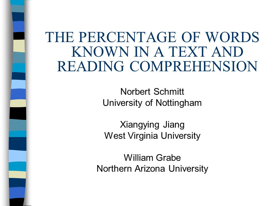 THE PERCENTAGE OF WORDS KNOWN IN A TEXT AND READING COMPREHENSION Norbert Schmitt University of Nottingham Xiangying Jiang West Virginia University Wi