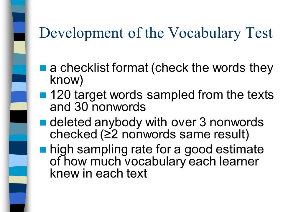 Development of the Vocabulary Test a checklist format (check the words they know) 120 target words sampled from the texts and 30 nonwords deleted anyb