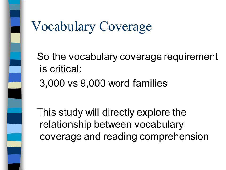 Vocabulary Coverage So the vocabulary coverage requirement is critical: 3,000 vs 9,000 word families This study will directly explore the relationship