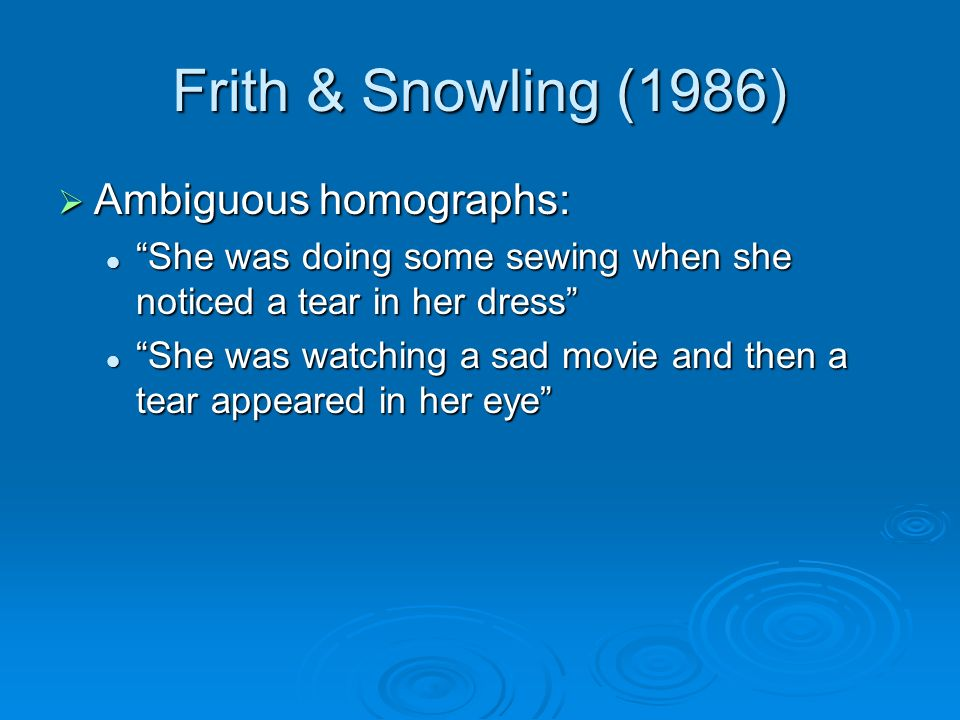 Frith & Snowling (1986) Ambiguous homographs: Ambiguous homographs: She was doing some sewing when she noticed a tear in her dress She was doing some