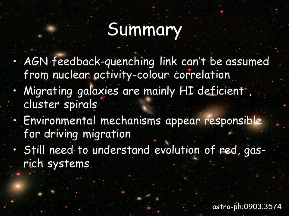Summary AGN feedback-quenching link can t be assumed from nuclear activity-colour correlation Migrating galaxies are mainly HI deficient, cluster spirals Environmental mechanisms appear responsible for driving migration Still need to understand evolution of red, gas- rich systems astro-ph:0903.3574